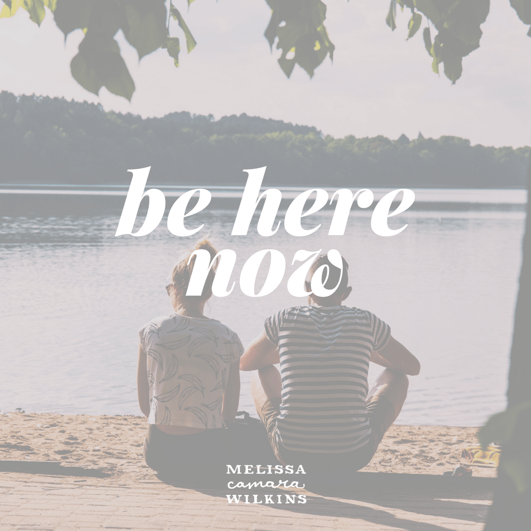 Wherever you are: be here, now