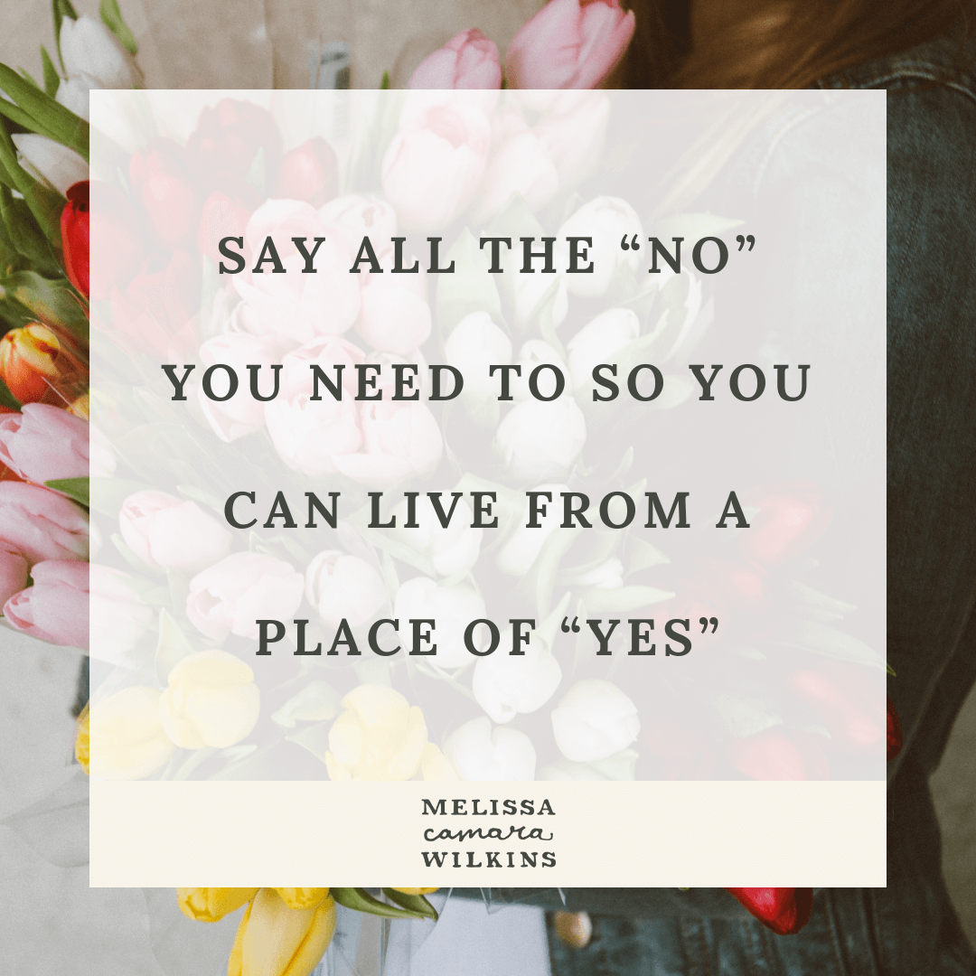 Say yes AND say no. Say all the NO you need to so you can live from a place of YES.