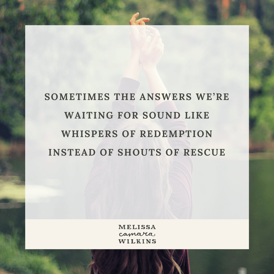Sometimes the answers we're waiting for sound like the whispers of redemption instead of the shouts of rescue we expected.