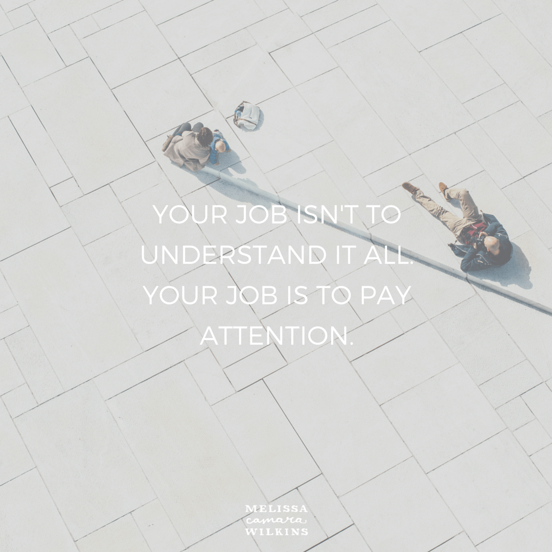 You just have to show up and pay attention.