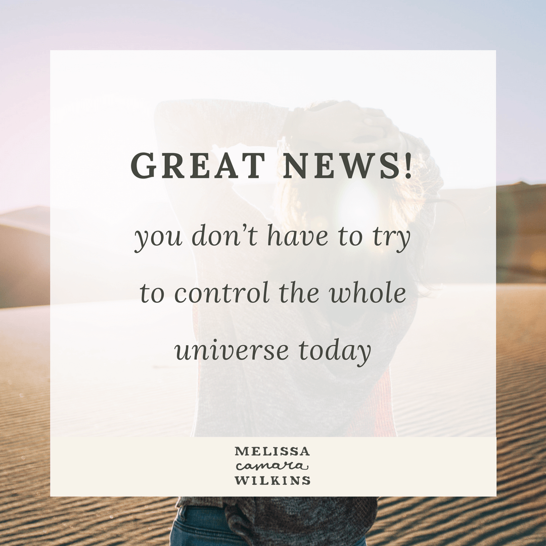You don't have to try to control the universe today! See, now that IS great news. And this is why smallness matters.