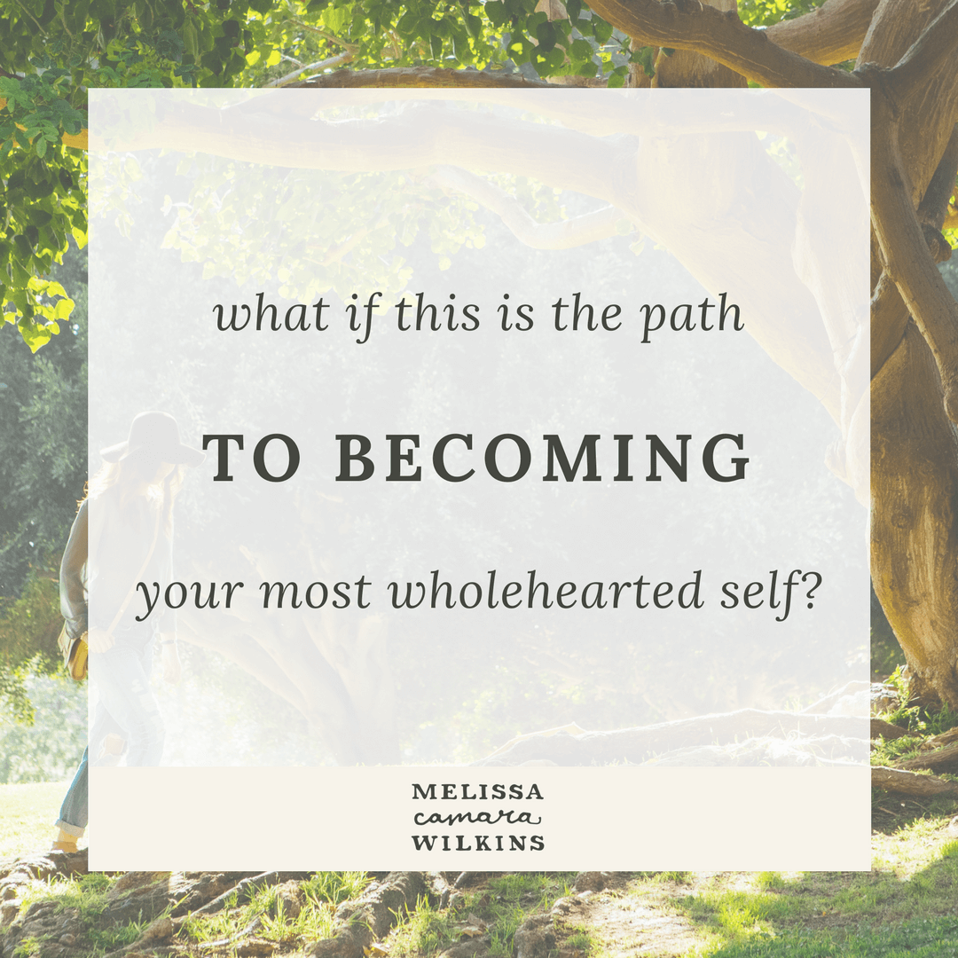 What if THIS--whatever today holds, this pain, this difficulty, this beauty, this wonder--what if THIS is the path to becoming your most wholehearted self?
