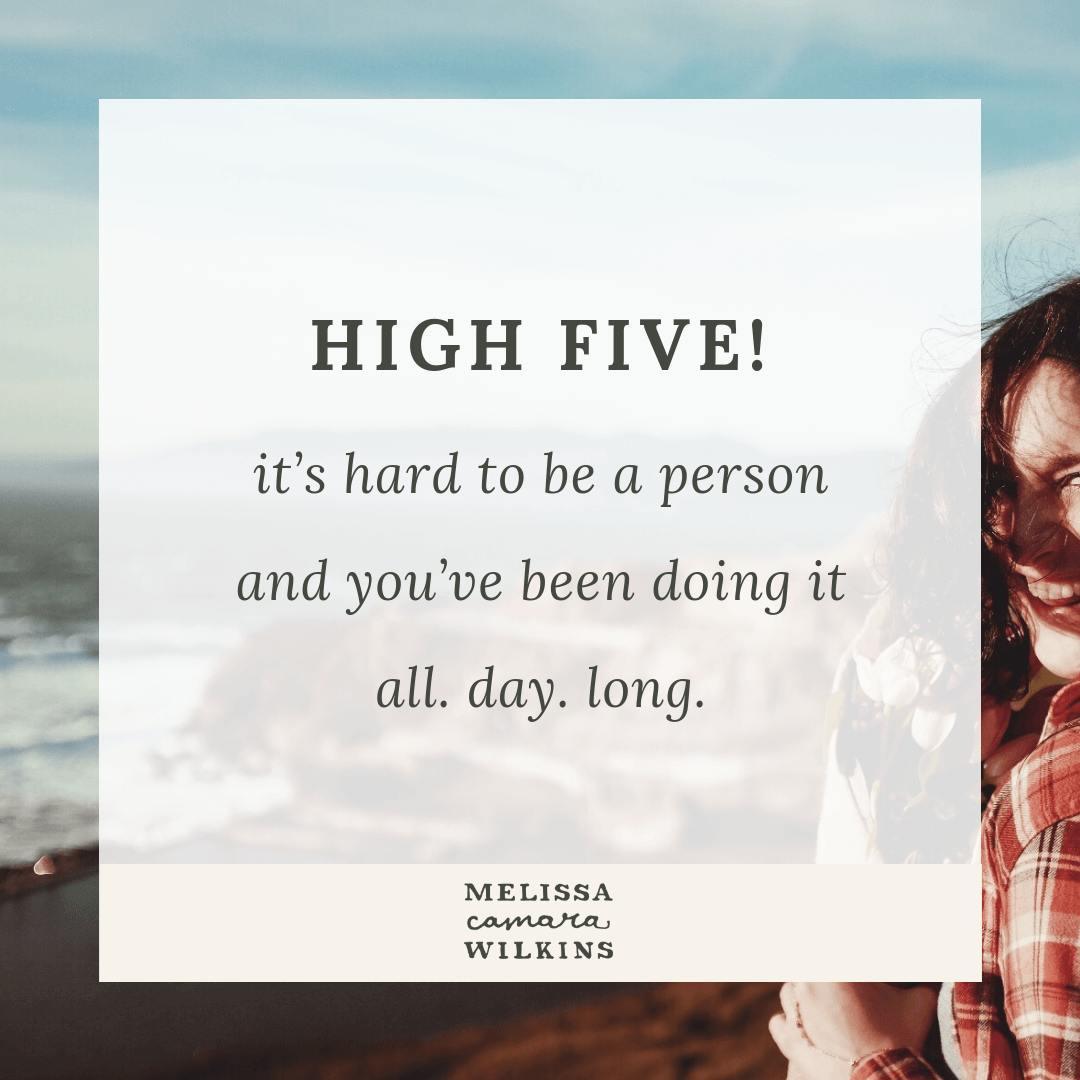 High five! It is HARD to be a person and you've been doing it ALL DAY LONG.