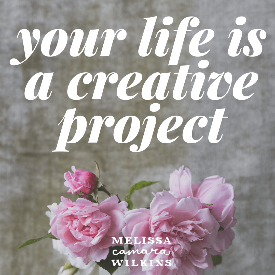 Your life is a creative project.