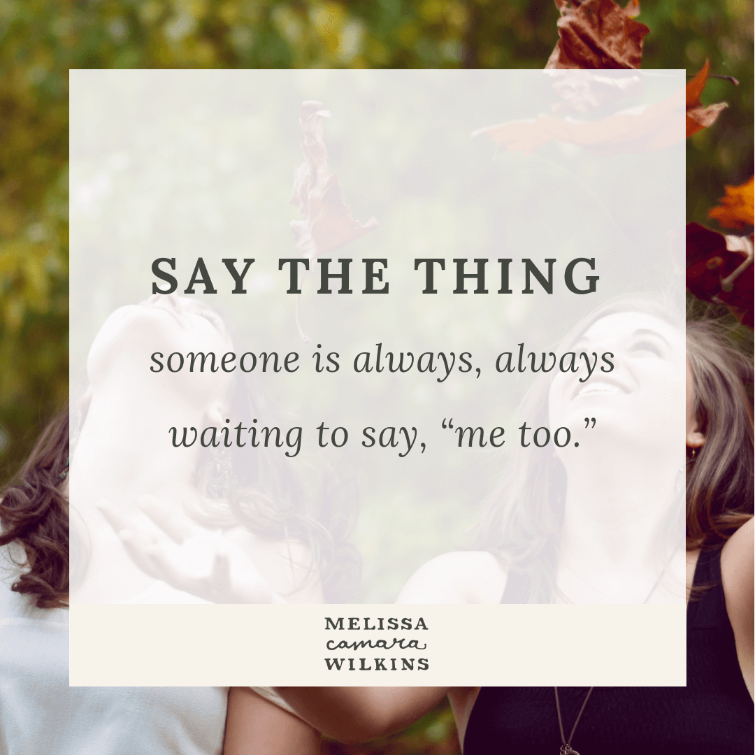 Say the thing, whatever you need to say. Someone is waiting to say ME TOO.
