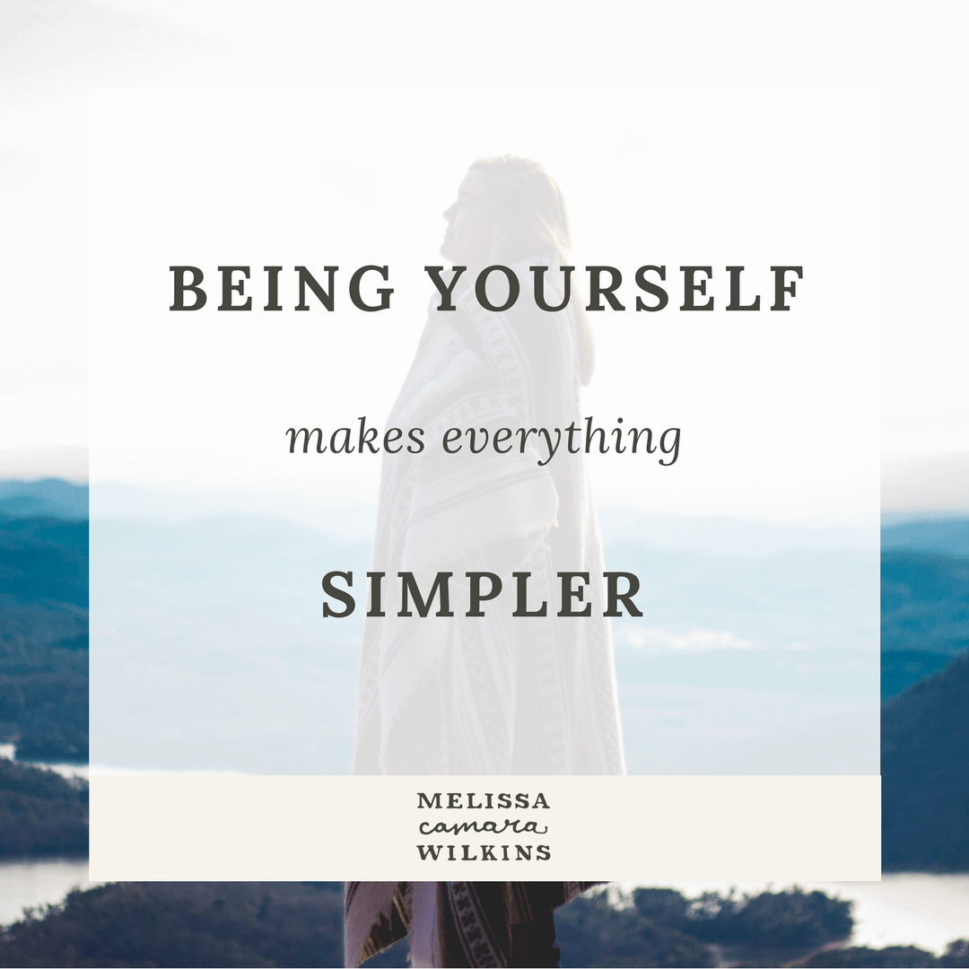 Being yourself makes everything simpler.