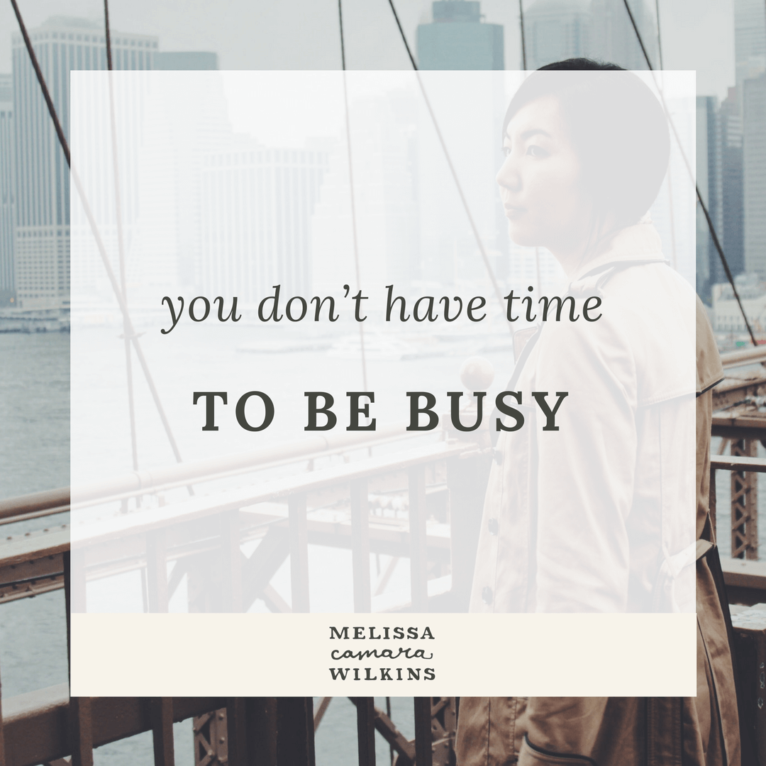 Busy is a tool, and it's working against you. Busyness keeps things the same--but you were made for change. There's no time to be busy.