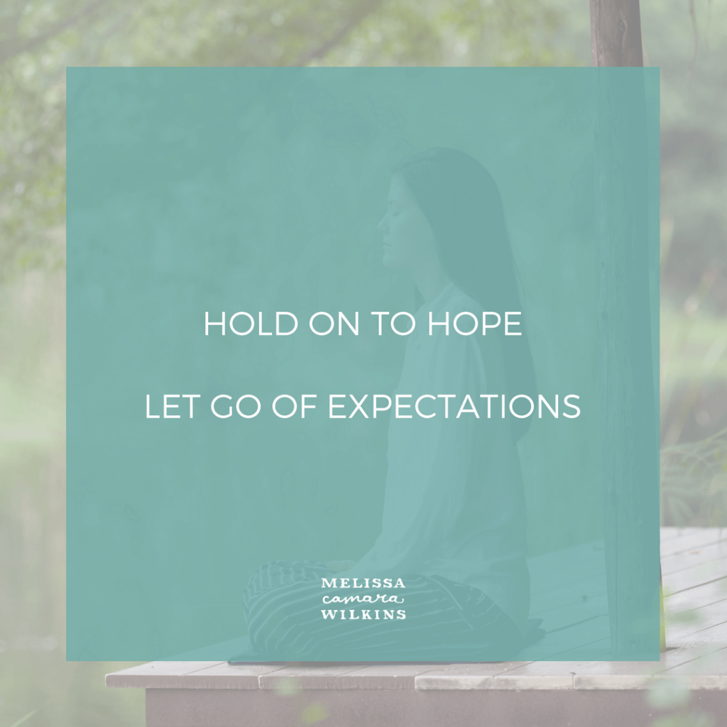 You can hold on to hope and let go of expectations at the same time.