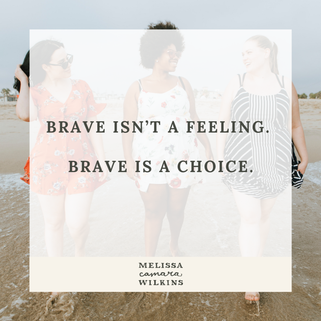 Brave isn't a feeling. Brave is a CHOICE.