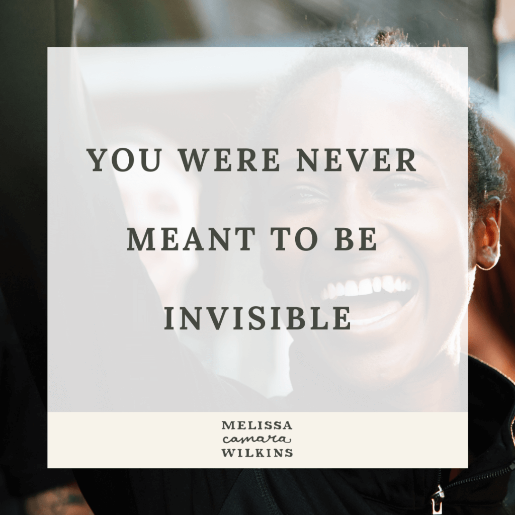You were never meant to be invisible.