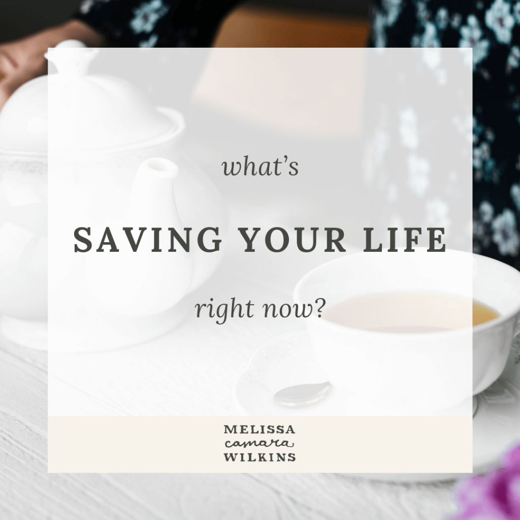 What's saving your life right now?