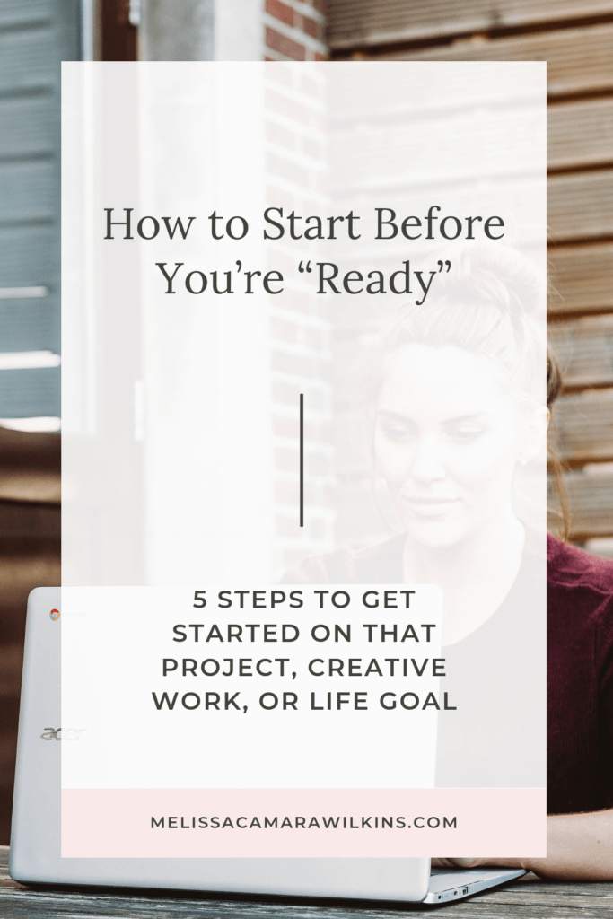 "How to start before you feel all the way ""READY."" 5 steps to get started on that project, creative work, or life goal—even if you don't feel qualified. Tips for how to face the fear, take the first step, and decide whether to keep going. Plus, what to do if your work isn't getting noticed right away. (It happens.) #getstarted #findyourpurpose #findyourpassion #purpose #passion"