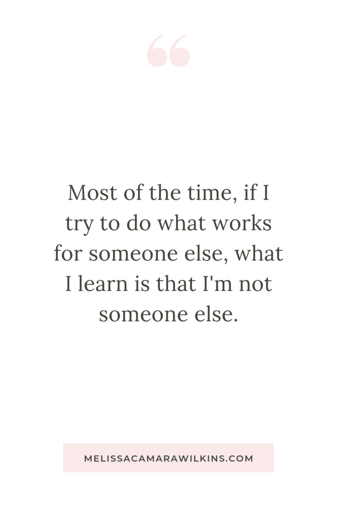 Most of the time, if I try to do what works for someone else, what I learn is I'm not someone else. (Pretty much... every time.)